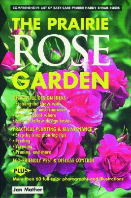 Prairie Rose Garden: Comprehensive List of Easy-Care Prairie Hardy Shrub Roses - Mather, Jan
