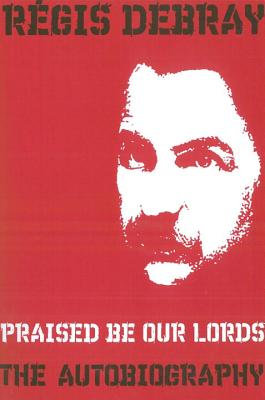 Praised Be Our Lords: A Political Education - Debray, Regis, and Howe, John (Translated by)
