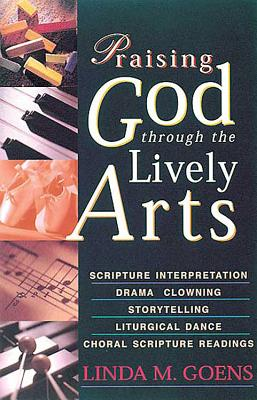 Praising God Through the Lively Arts - Goens, Linda