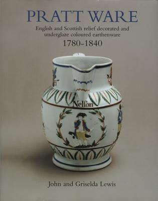Pratt Ware, 1780-1840: English and Scottish Relief Decorated and Underglaze Coloured Earthenware - Lewis, John, and Lewis, Griselda, and Horne, Jonathan (Foreword by)