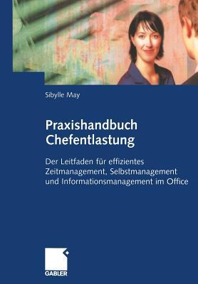 Praxishandbuch Chefentlastung: Der Leitfaden Fur Effizientes Zeitmanagement, Selbstmanagement Und Informationsmanagement Im Office - May, Sibylle