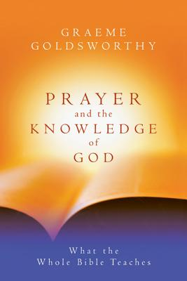 Prayer and the Knowledge of God: What the Whole Bible Teaches - Goldsworthy, Graeme