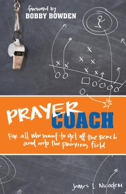 Prayer Coach: For All Who Want to Get Off the Bench and Onto the Praying Field - Nicodem, James L, and Bowden, Bobby (Foreword by)