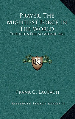 Prayer, the Mightiest Force in the World: Thoughts for an Atomic Age - Laubach, Frank C