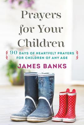 Prayers for Your Children: 90 Days of Heartfelt Prayers for Children of Any Age - Banks, James, Dr.