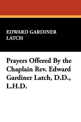 Prayers Offered by the Chaplain REV. Edward Gardiner Latch, D.D., L.H.D. - Latch, Edward Gardiner