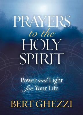 Prayers to the Holy Spirit: Power and Light for Your Life - Ghezzi, Bert, PhD