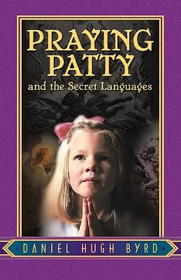 Praying Patty and the Secret Languages - Byrd, Daniel Hugh