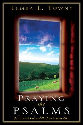 Praying the Psalms: To Touch God and Be Touched by Him - Towns, Elmer L, and Townes, Elmer
