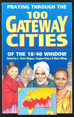 Praying Through the 100 Gateway Cities of the 10/40 Window - Wagner, C Peter, PH.D. (Editor), and Peters, Stephen (Editor), and Wilson, Mark (Editor)