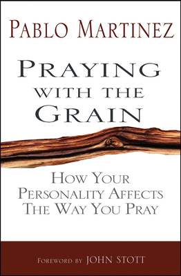Praying with the Grain: How your personality affects the way you pray - Martinez, Pablo