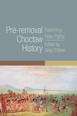 Pre-Removal Choctaw History: Exploring New Paths - O'Brien, Greg (Editor)