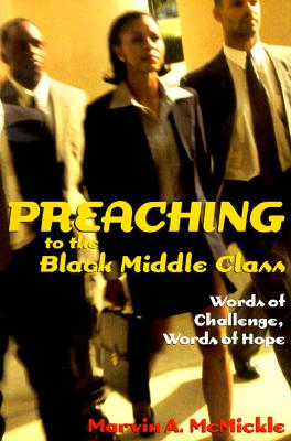 Preaching to the Black Middle Class: Words of Challenge, Words of Hope - McMickle, Marvin Andrew, Ph.D.