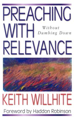 Preaching with Relevance: Without Dumbing Down - Willhite, Keith, and Robinson, Haddon, Dr. (Foreword by)