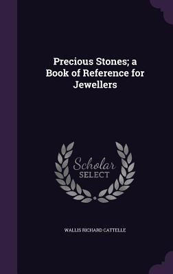 Precious Stones; A Book of Reference for Jewellers - Cattelle, Wallis Richard