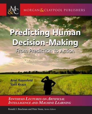 Predicting Human Decision-Making: From Prediction to Action - Rosenfeld, Ariel, and Kraus, Sarit, and Brachman, Ronald (Editor)