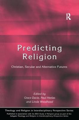 Predicting Religion: Christian, Secular and Alternative Futures - Davie, Grace, Dr. (Editor), and Heelas, Paul (Editor), and Woodhead, Linda (Editor)