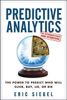 Predictive Analytics: The Power to Predict Who Will Click, Buy, Lie, or Die - Siegel, Eric