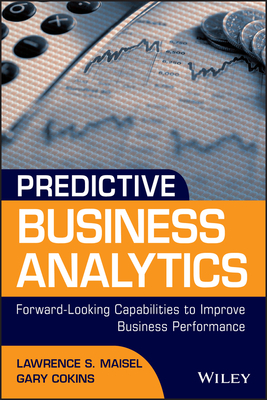 Predictive Business Analytics: Forward Looking Capabilities to Improve Business Performance - Maisel, Lawrence, and Cokins, Gary