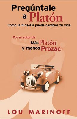 Preguntale a Platon: Como La Filosofia Puede Cambiar Tu Vida - Marinoff, Lou, PhD, and San Juan Castano, Gloria (Translated by)