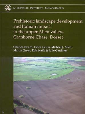 Prehistoric Landscape Development and Human Impact in the Upper Allen Valley, Cranborne Chase, Dorset - French, Charles, and Lewis, Helen