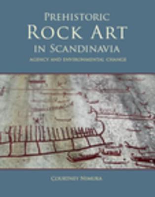 Prehistoric Rock Art in Scandinavia: Agency and Environmental Change - Nimura, Courtney
