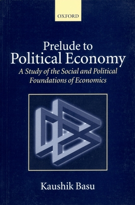 Prelude to Political Economy: A Study of the Social and Political Foundations of Economics - Basu, Kaushik