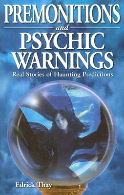 Premonitions and Psychic Warnings: Real Stories of Haunting Predictions - Thay, Edrick