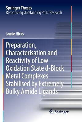 Preparation, Characterisation and Reactivity of Low Oxidation State D-Block Metal Complexes Stabilised by Extremely Bulky Amide Ligands - Hicks, Jamie