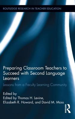 Preparing Classroom Teachers to Succeed with Second Language Learners: Lessons from a Faculty Learning Community - Levine, Thomas (Editor), and Howard, Elizabeth (Editor), and Moss, David (Editor)