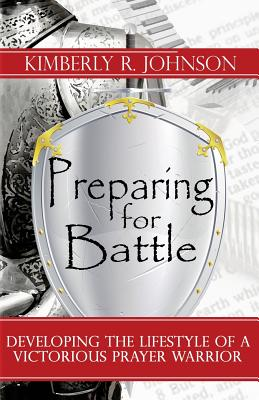 Preparing for Battle: Developing the Lifestyle of a Victorious Prayer Warrior - Johnson, Kimberly R