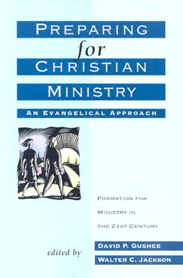 Preparing for Christian Ministry: An Evangelical Approach - Gushee, David P (Editor), and Jackson, Walter C (Editor)