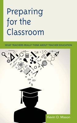 Preparing for the Classroom: What Teachers Really Think about Teacher Education - Mason, Kevin O