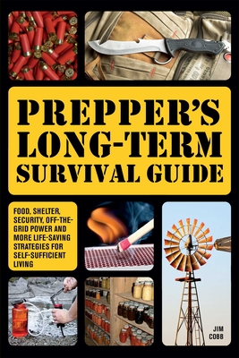 Prepper's Long-Term Survival Guide: Food, Shelter, Security, Off-The-Grid Power and More Life-Saving Strategies for Self-Sufficient Living - Cobb, Jim
