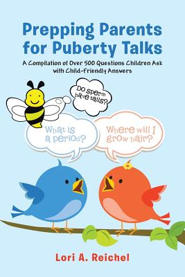 Prepping Parents for Puberty Talks: A Compilation of Over 500 Questions Children Ask with Child-Friendly Answers - Reichel, Phd Lori a