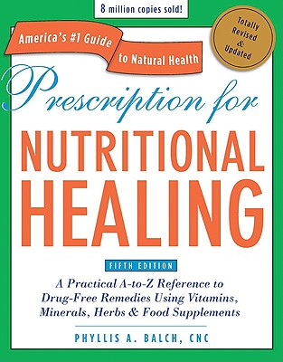 Prescription for Nutritional Healing: A Practical A-To-Z Reference to Drug-Free Remedies Using Vitamins, Minerals, Herbs & Food Supplements - Balch, Phyllis A