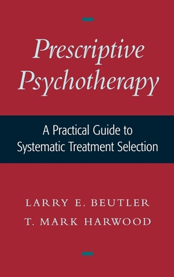 Prescriptive Psychotherapy: A Practical Guide to Systematic Treatment Selection - Beutler, Larry E, PhD, and Harwood, T Mark, PhD