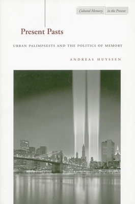 Present Pasts: Urban Palimpsests and the Politics of Memory - Huyssen, Andreas