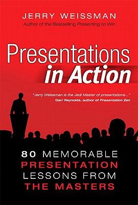 Presentations in Action: 80 Memorable Presentation Lessons from the Masters - Weissman, Jerry