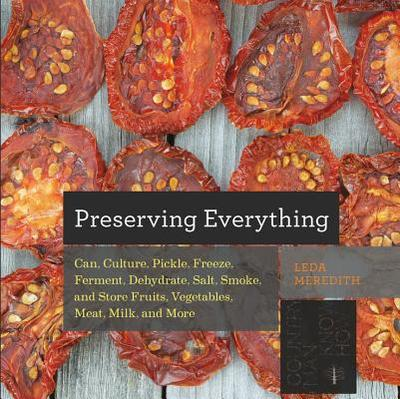Preserving Everything: Can, Culture, Pickle, Freeze, Ferment, Dehydrate, Salt, Smoke, and Store Fruits, Vegetables, Meat, Milk, and More - Meredith, Leda