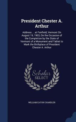 President Chester A. Arthur: Address ... at Fairfield, Vermont on August 19, 1903, on the Occasion of the Completion by the State of Vermont of a Monument and Tablet to Mark the Birthplace of President Chester A. Arthur - Chandler, William Eaton