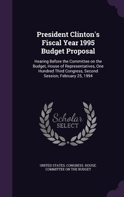 President Clinton's Fiscal Year 1995 Budget Proposal: Hearing Before the Committee on the Budget, House of Representatives, One Hundred Third Congress, Second Session, February 25, 1994 - United States Congress House Committe (Creator)