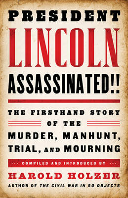 President Lincoln Assassinated!!: The Firsthand Story of the Murder, Manhunt, Tr: A Library of America Special Publication - Holzer, Harold (Compiled by)