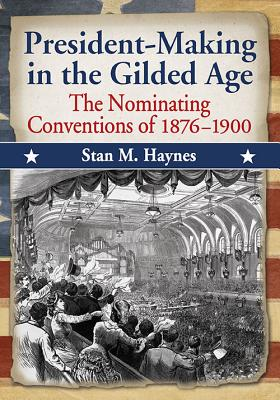 President-Making in the Gilded Age: The Nominating Conventions of 1876-1900 - Haynes, Stan M