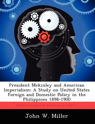 President McKinley and American Imperialism: A Study on United States Foreign and Domestic Policy in the Philippines 1898-1900 - Miller, John W