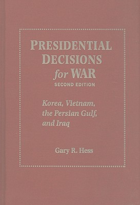 Presidential Decisions for War: Korea, Vietnam, the Persian Gulf, and Iraq - Hess, Gary R, Professor
