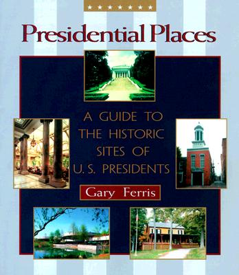 Presidential Places: A Guide to the Historic Sites of U.S. Presidents - Ferris, Gary