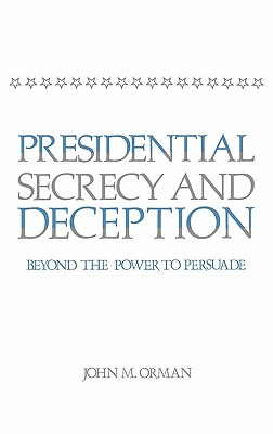 Presidential Secrecy and Deception: Beyond the Power to Persuade - Orman, John