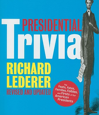 Presidential Trivia: The Feats, Fates, Families, Foibles, and Firsts of Our American Presidents - Lederer, Richard, Ph.D.