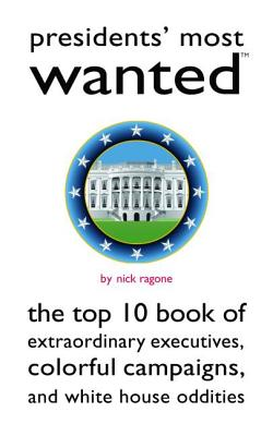 Presidents' Most Wanted: The Top 10 Book of Extraordinary Executives, Colorful Campaigns, and White House Oddities - Ragone, Nick